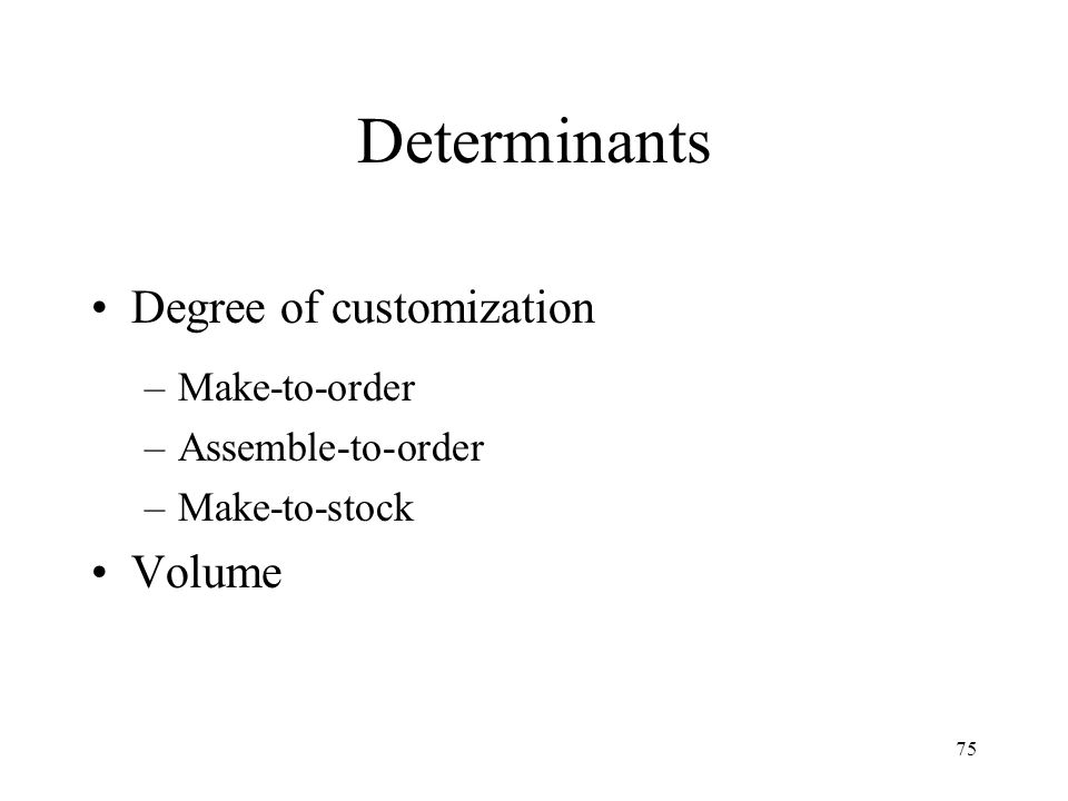 Determinants Degree of customization Volume Make-to-order