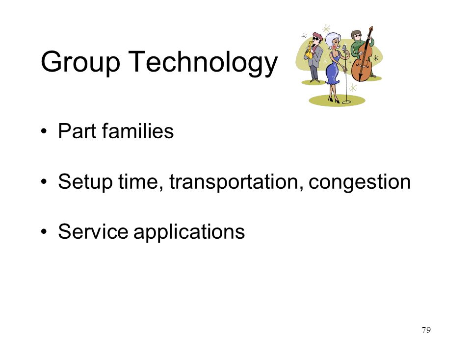 Group Technology Part families Setup time, transportation, congestion