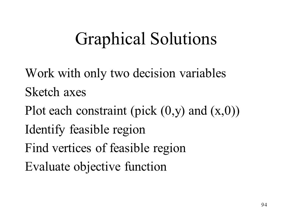 Graphical Solutions Work with only two decision variables Sketch axes
