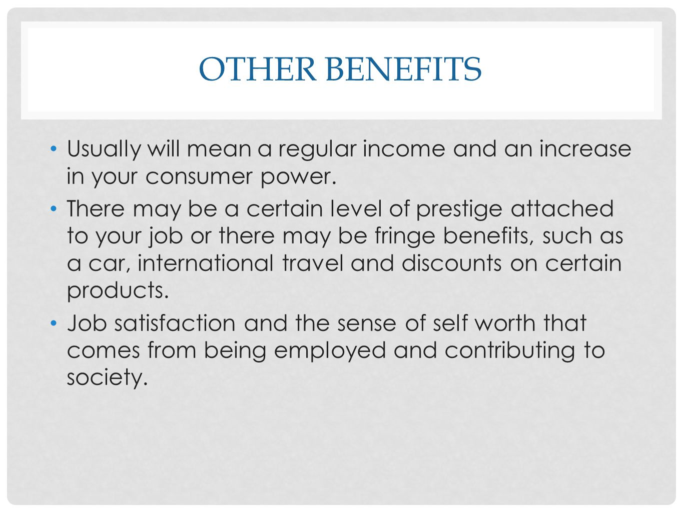 Other benefits Usually will mean a regular income and an increase in your consumer power.