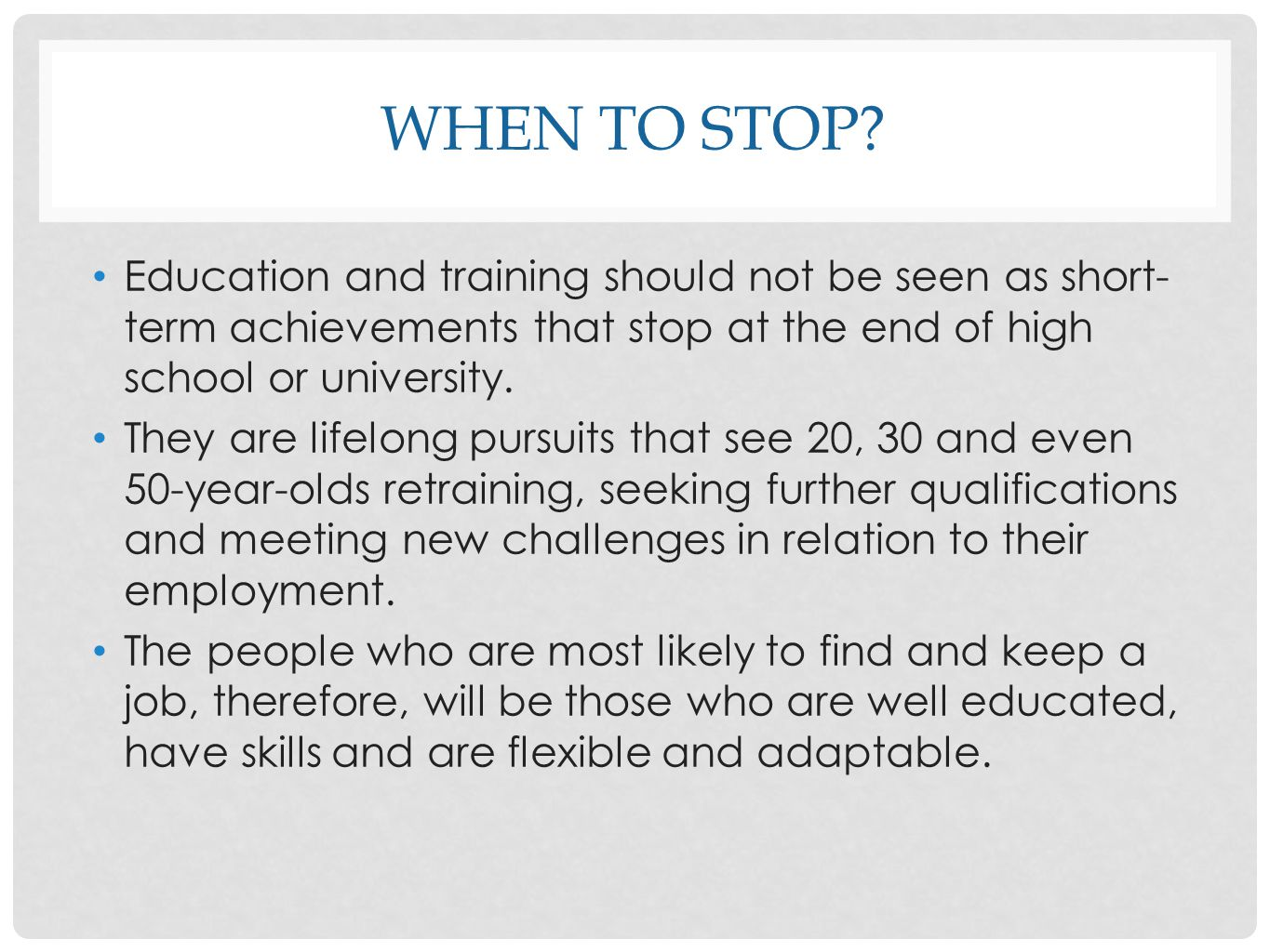 When to Stop Education and training should not be seen as short-term achievements that stop at the end of high school or university.