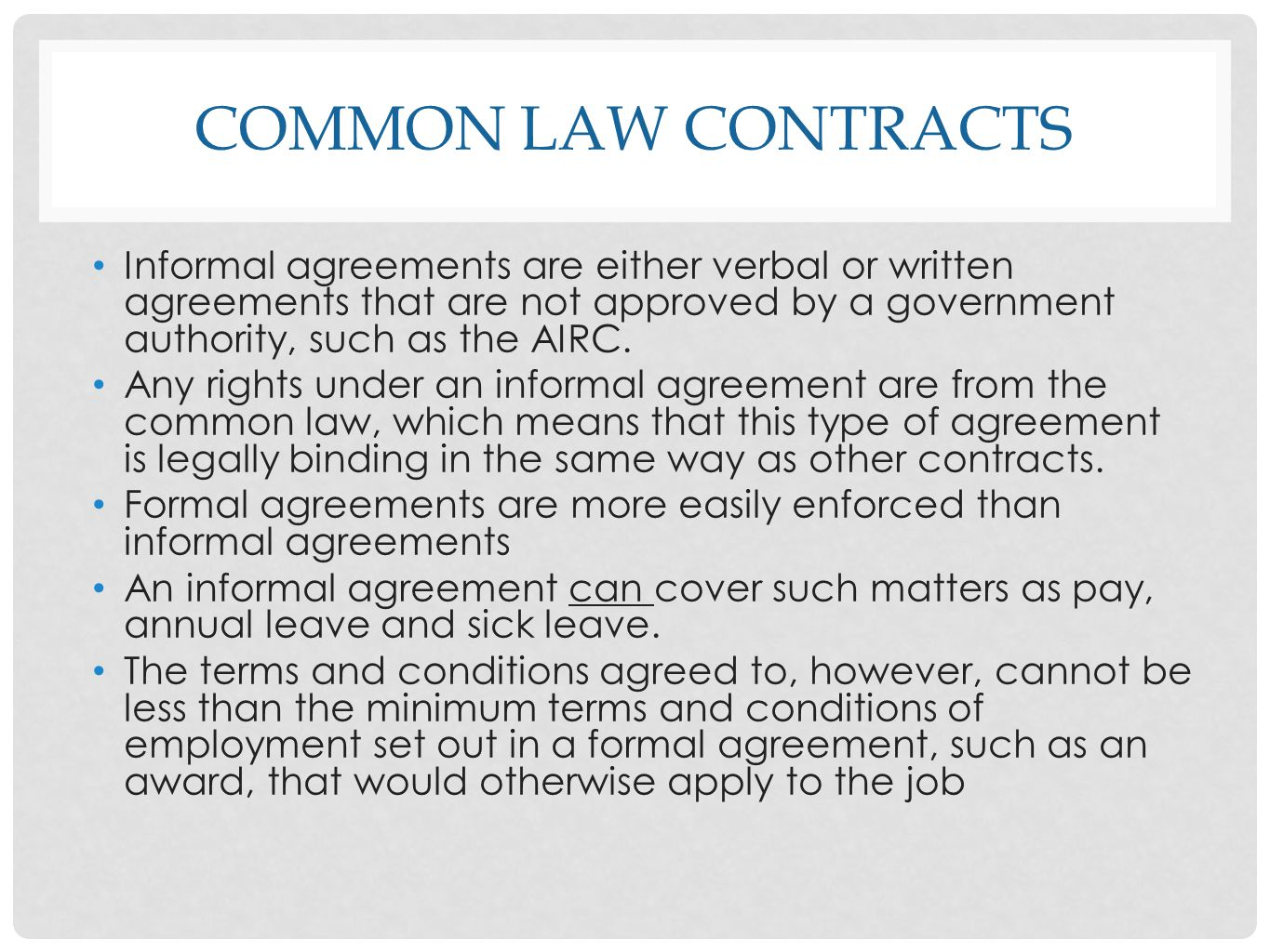 common law contracts Informal agreements are either verbal or written agreements that are not approved by a government authority, such as the AIRC.