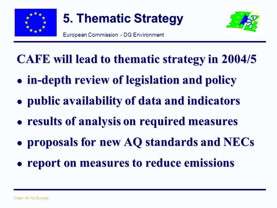 5. Thematic Strategy CAFE will lead to thematic strategy in 2004/5. in-depth review of legislation and policy.