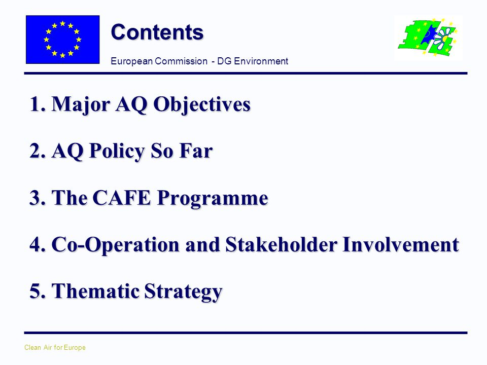 Contents 1. Major AQ Objectives. 2. AQ Policy So Far. 3. The CAFE Programme. 4. Co-Operation and Stakeholder Involvement.