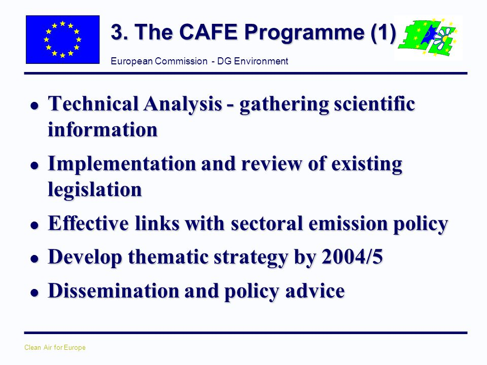 3. The CAFE Programme (1) Technical Analysis - gathering scientific information. Implementation and review of existing legislation.