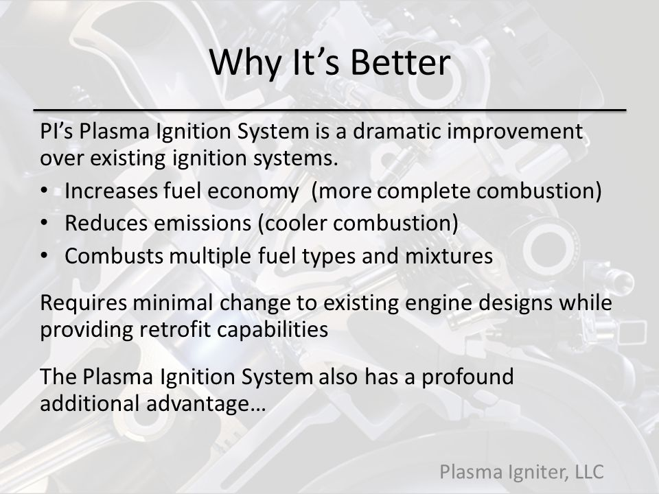 Why It's Better PI's Plasma Ignition System is a dramatic improvement over existing ignition systems.