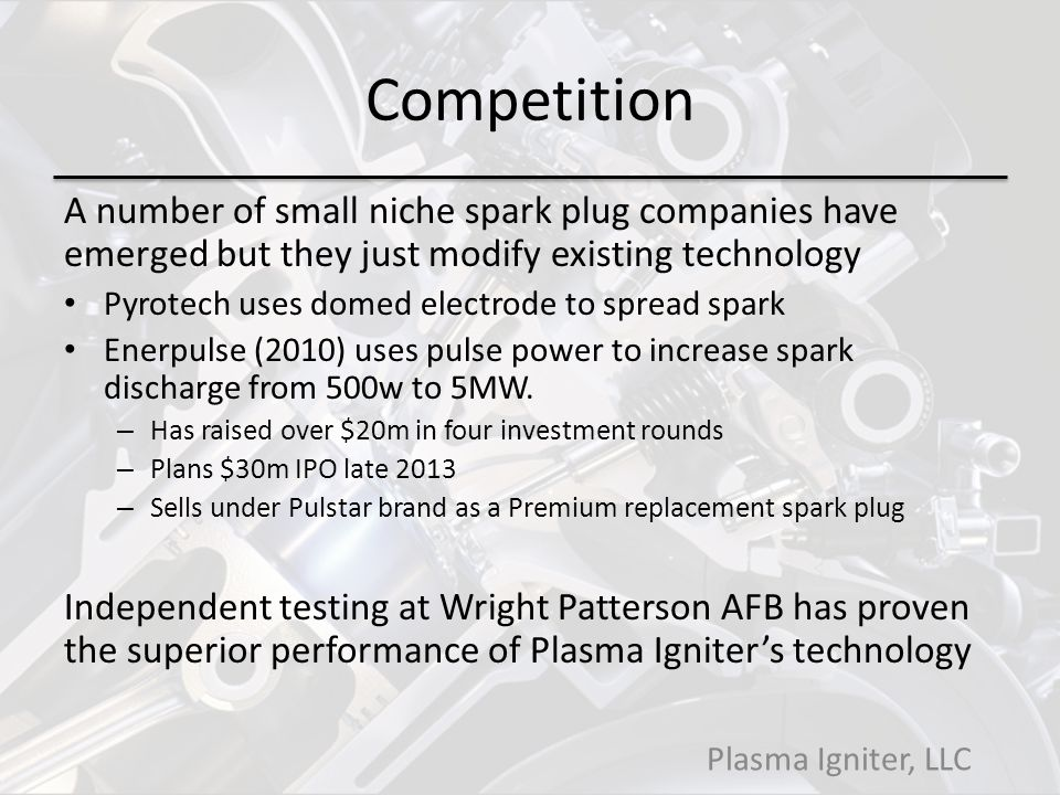 Competition A number of small niche spark plug companies have emerged but they just modify existing technology.