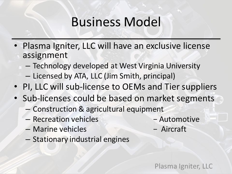 Business Model Plasma Igniter, LLC will have an exclusive license assignment. Technology developed at West Virginia University.