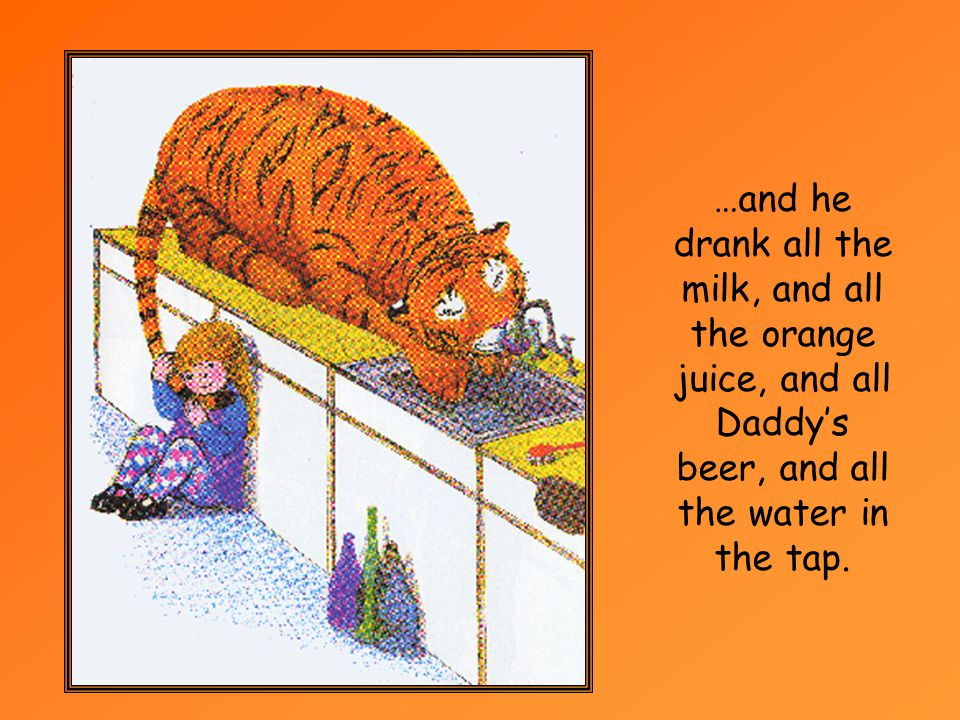 …and he drank all the milk, and all the orange juice, and all Daddy's beer, and all the water in the tap.