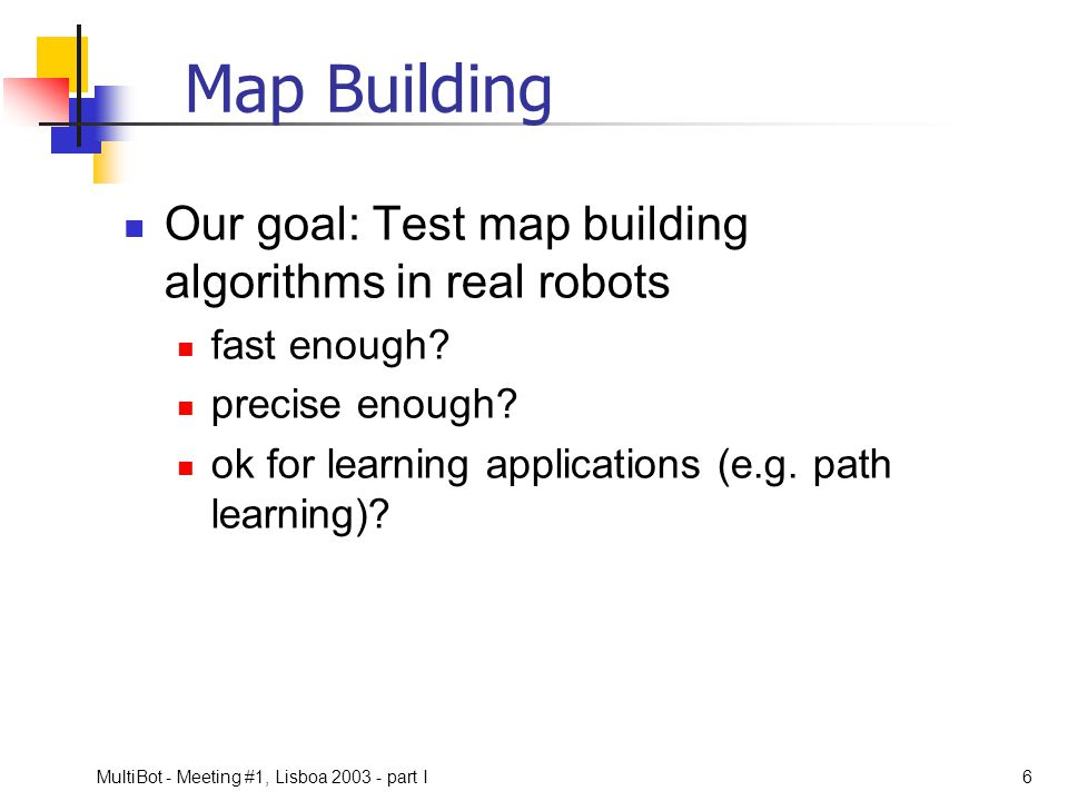 Map Building Our goal: Test map building algorithms in real robots