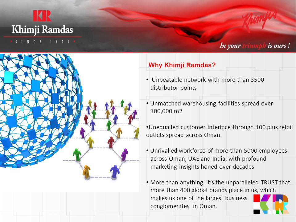 Why Khimji Ramdas Unbeatable network with more than 3500 distributor points. Unmatched warehousing facilities spread over 100,000 m2.