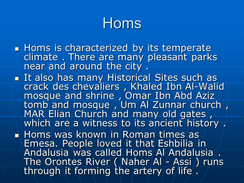 Homs Homs is characterized by its temperate climate . There are many pleasant parks near and around the city .