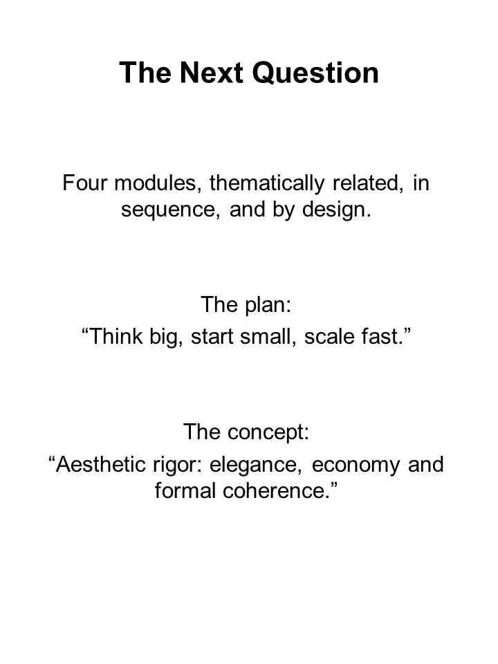 The Next Question Four modules, thematically related, in sequence, and by design. The plan: Think big, start small, scale fast.