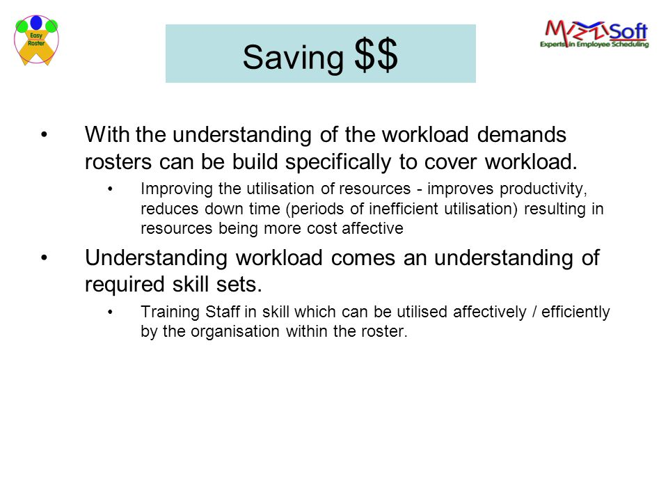 Saving $$ With the understanding of the workload demands rosters can be build specifically to cover workload.