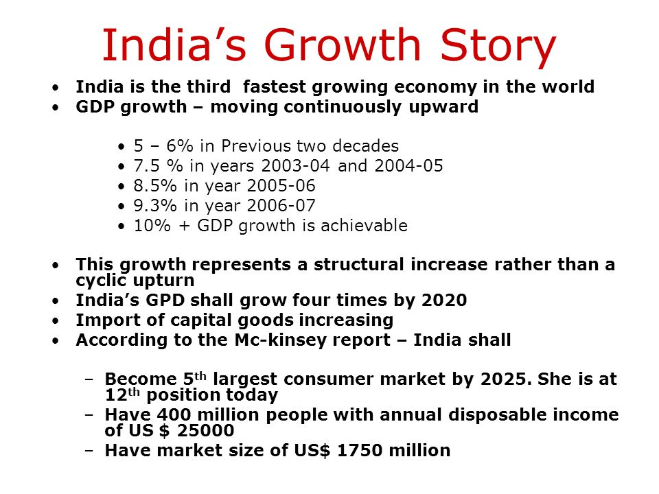 India's Growth Story India is the third fastest growing economy in the world. GDP growth – moving continuously upward.