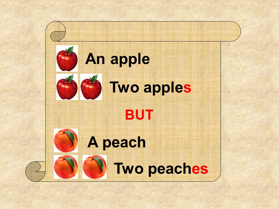 An apple Two apples BUT A peach Two peaches