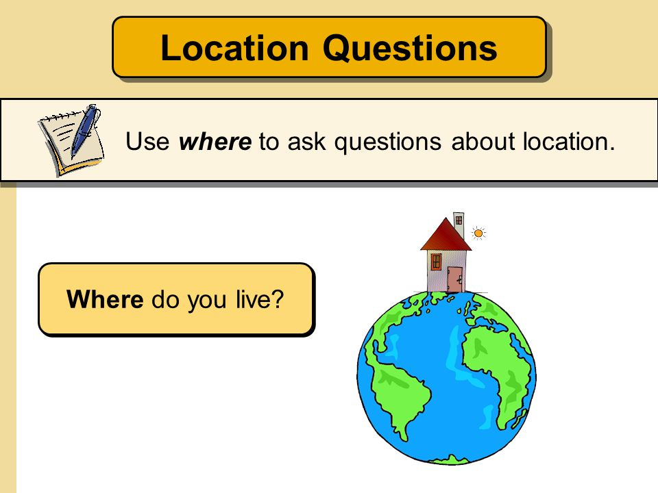 Location Questions Use where to ask questions about location.