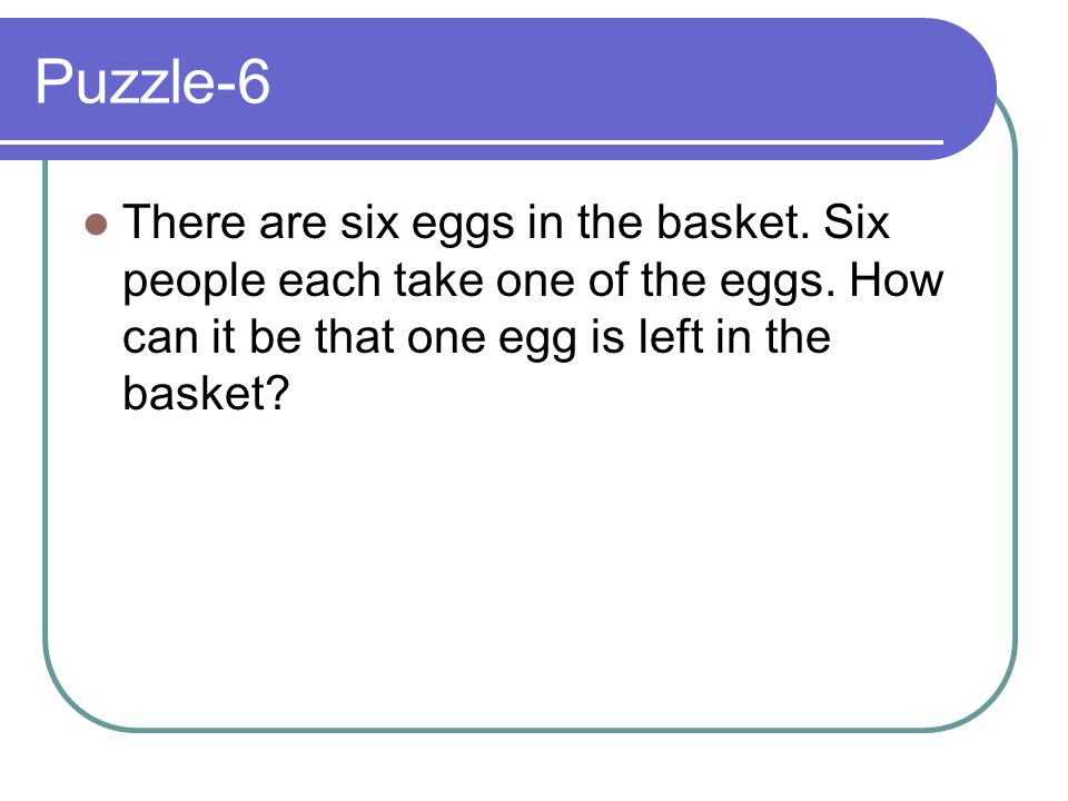 Puzzle-6 There are six eggs in the basket. Six people each take one of the eggs.