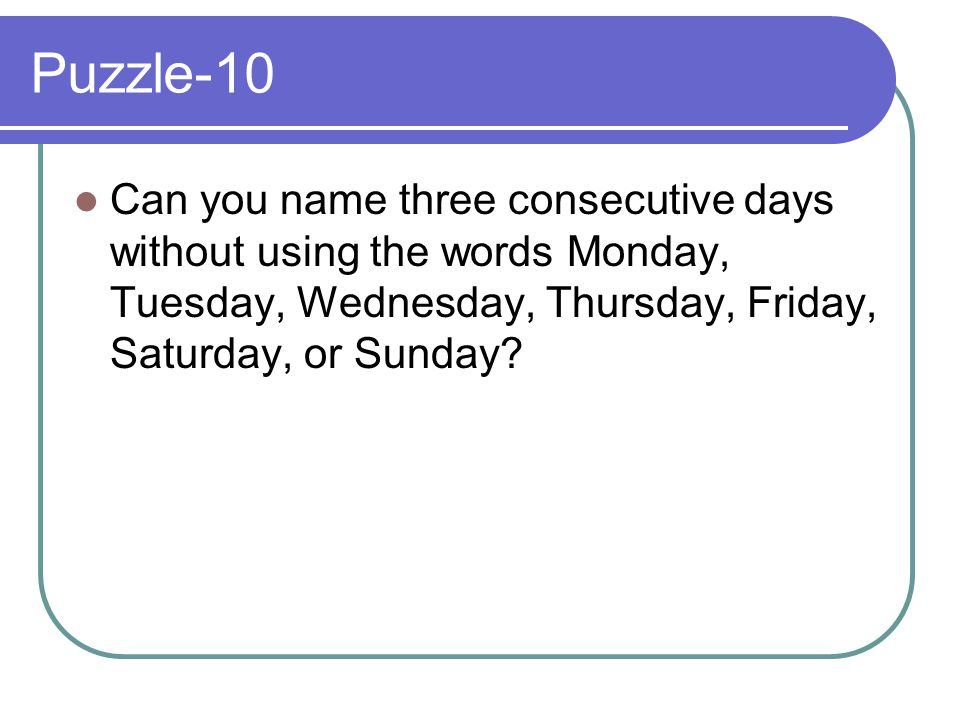 Puzzle-10 Can you name three consecutive days without using the words Monday, Tuesday, Wednesday, Thursday, Friday, Saturday, or Sunday