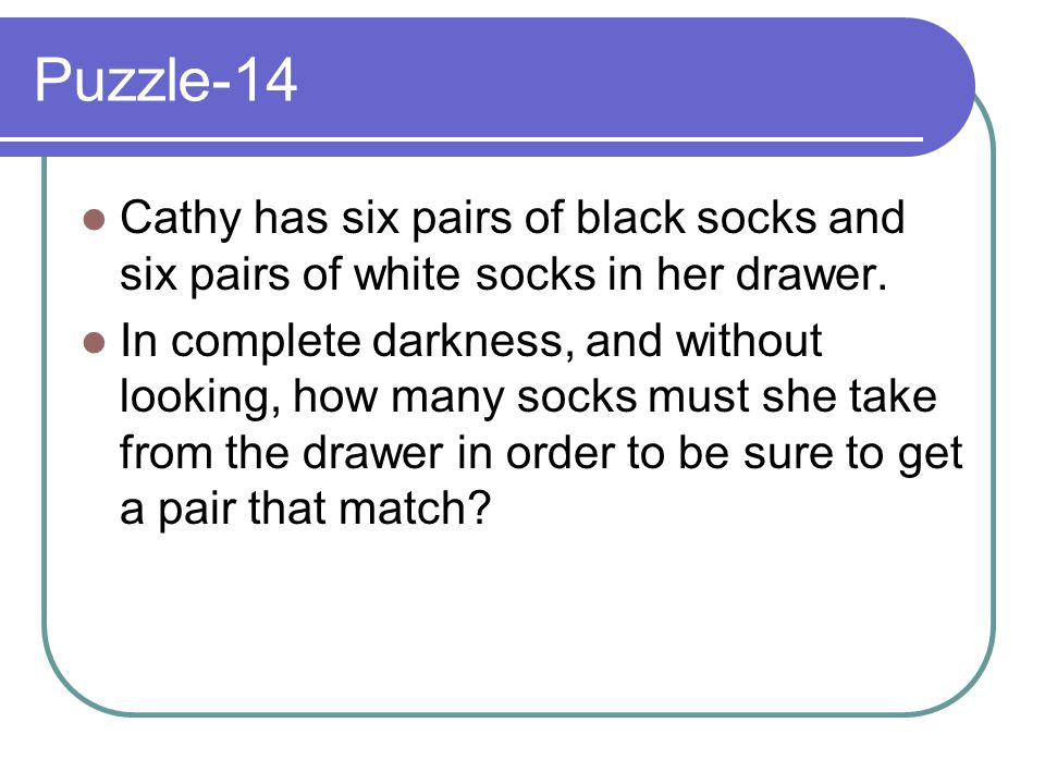 Puzzle-14 Cathy has six pairs of black socks and six pairs of white socks in her drawer.