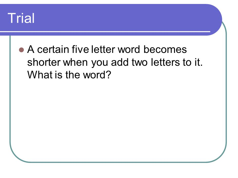 Trial A certain five letter word becomes shorter when you add two letters to it. What is the word