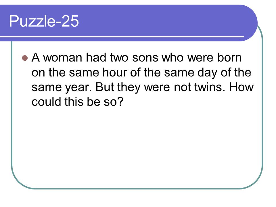 Puzzle-25 A woman had two sons who were born on the same hour of the same day of the same year.