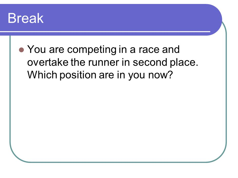 Break You are competing in a race and overtake the runner in second place.