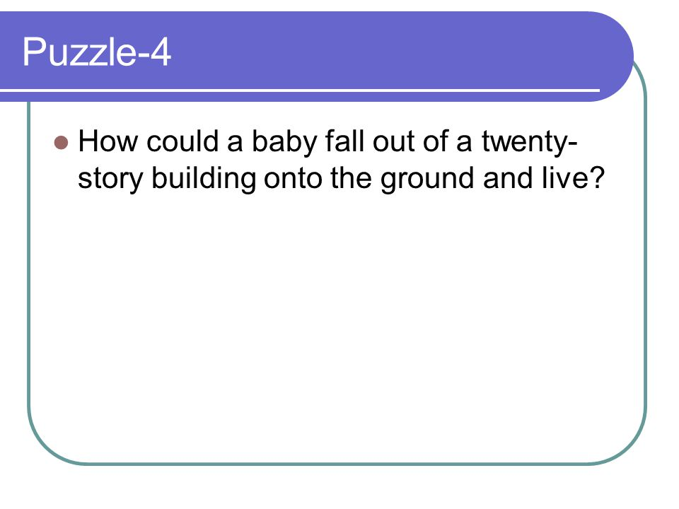Puzzle-4 How could a baby fall out of a twenty-story building onto the ground and live