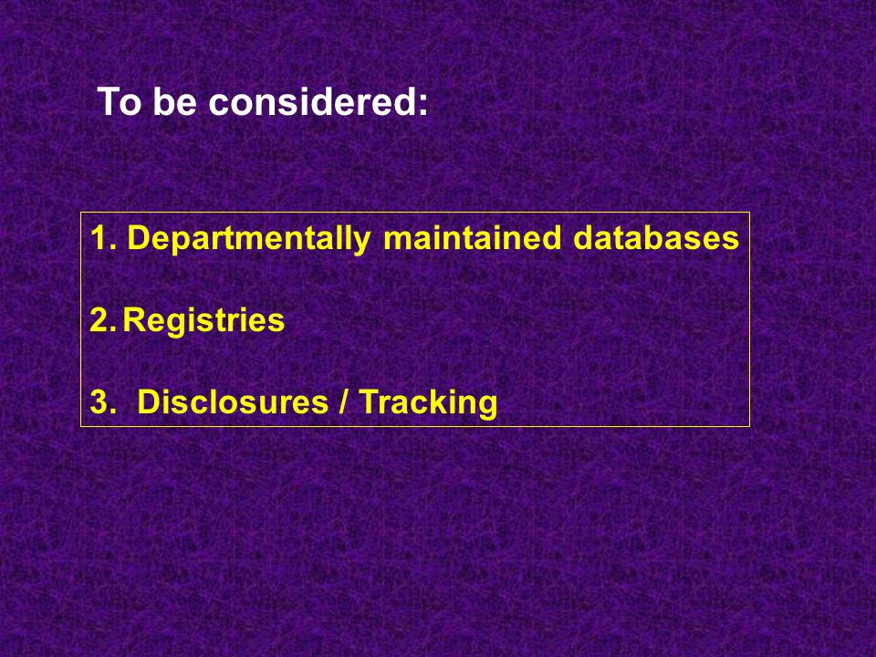 To be considered: 1. Departmentally maintained databases Registries