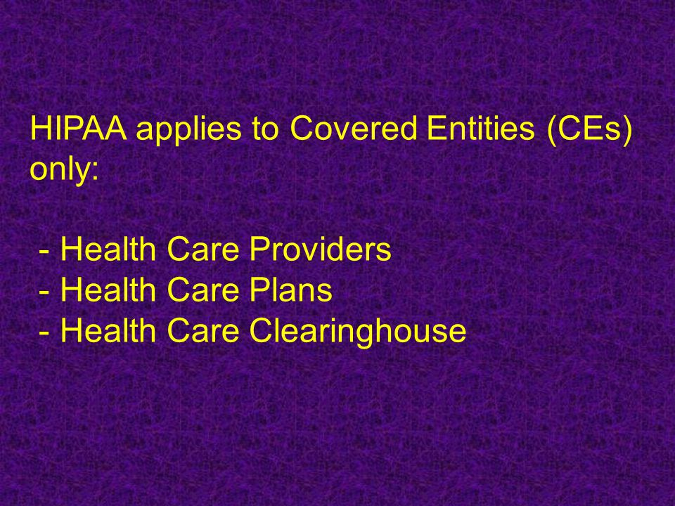 HIPAA applies to Covered Entities (CEs) only: