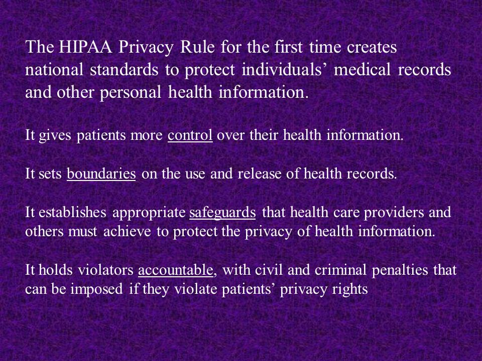 The HIPAA Privacy Rule for the first time creates national standards to protect individuals' medical records and other personal health information.