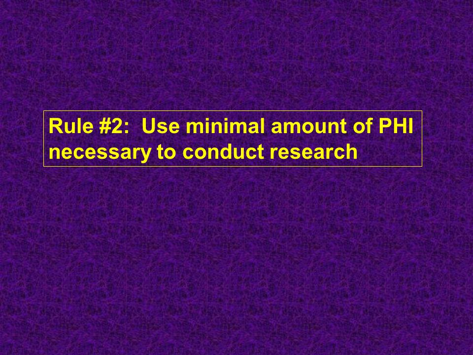 Rule #2: Use minimal amount of PHI necessary to conduct research