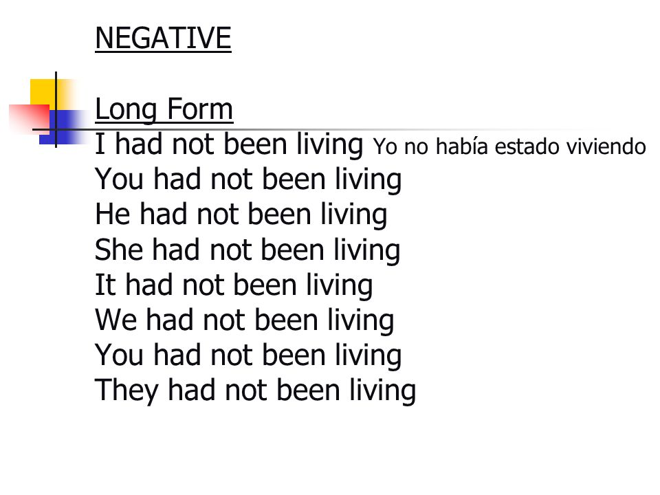 NEGATIVE Long Form I had not been living Yo no había estado viviendo You had not been living He had not been living She had not been living It had not been living We had not been living You had not been living They had not been living