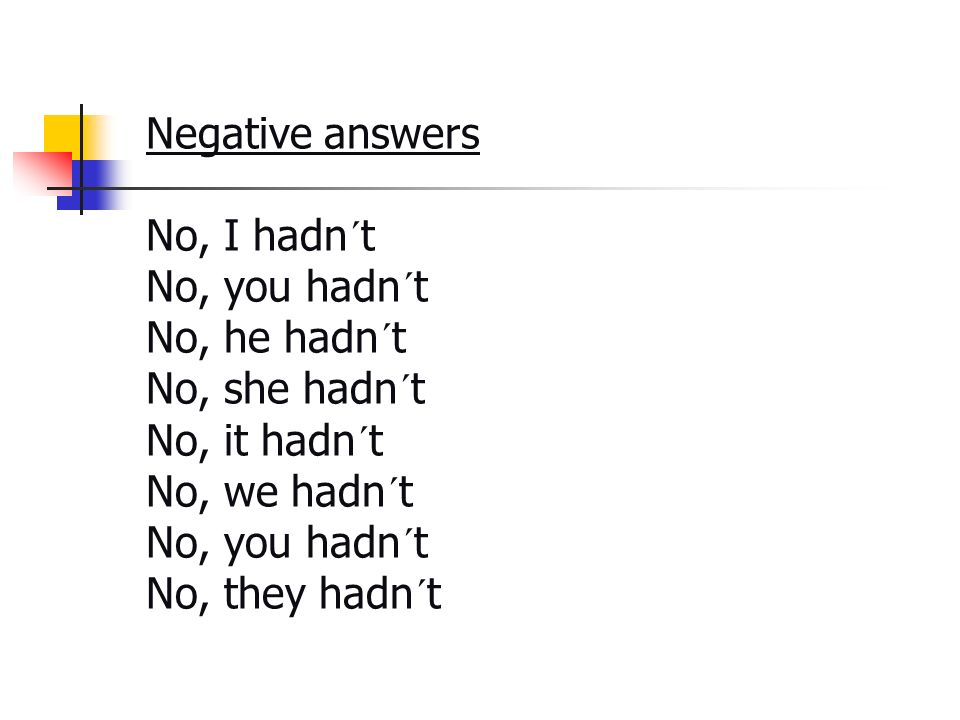 Negative answers No, I hadn´t No, you hadn´t No, he hadn´t No, she hadn´t No, it hadn´t No, we hadn´t No, you hadn´t No, they hadn´t