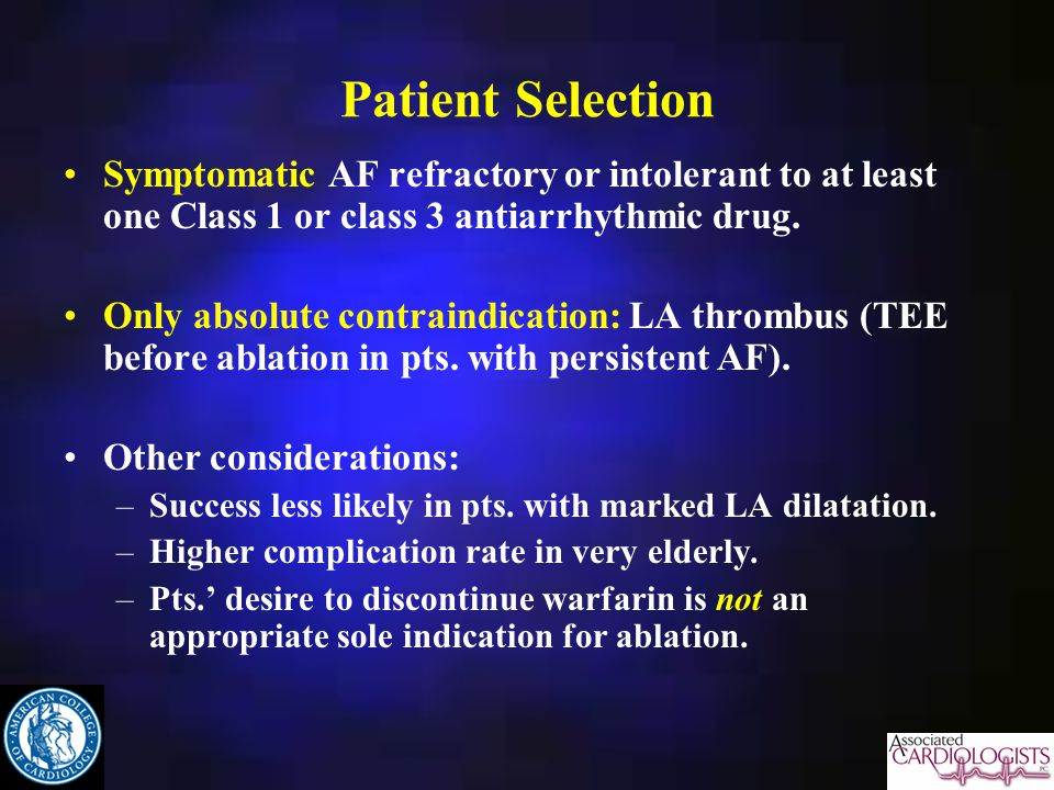 Patient Selection Symptomatic AF refractory or intolerant to at least one Class 1 or class 3 antiarrhythmic drug.