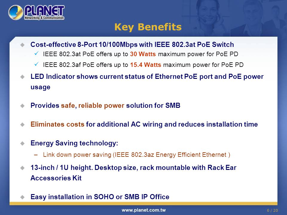 Key Benefits Cost-effective 8-Port 10/100Mbps with IEEE 802.3at PoE Switch. IEEE 802.3at PoE offers up to 30 Watts maximum power for PoE PD.