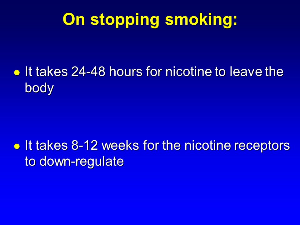 On stopping smoking: It takes 24-48 hours for nicotine to leave the body.