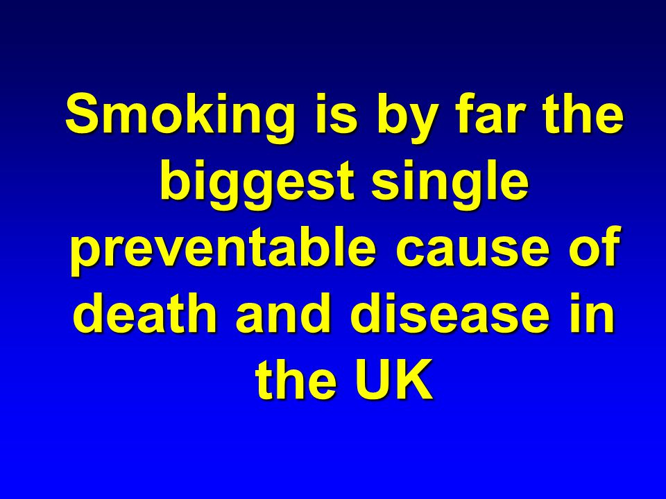 Smoking is by far the biggest single preventable cause of death and disease in the UK