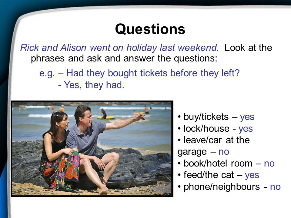 Questions Rick and Alison went on holiday last weekend. Look at the phrases and ask and answer the questions: