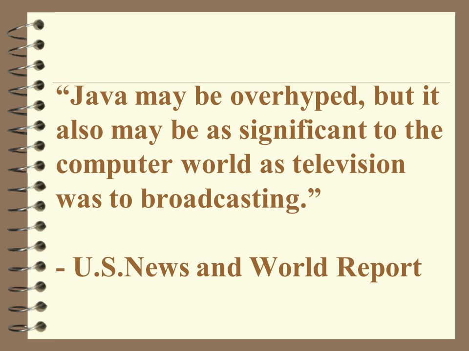 Java may be overhyped, but it also may be as significant to the computer world as television was to broadcasting. - U.S.News and World Report