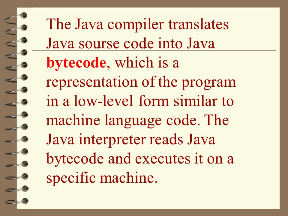 The Java compiler translates Java sourse code into Java bytecode, which is a representation of the program in a low-level form similar to machine language code.