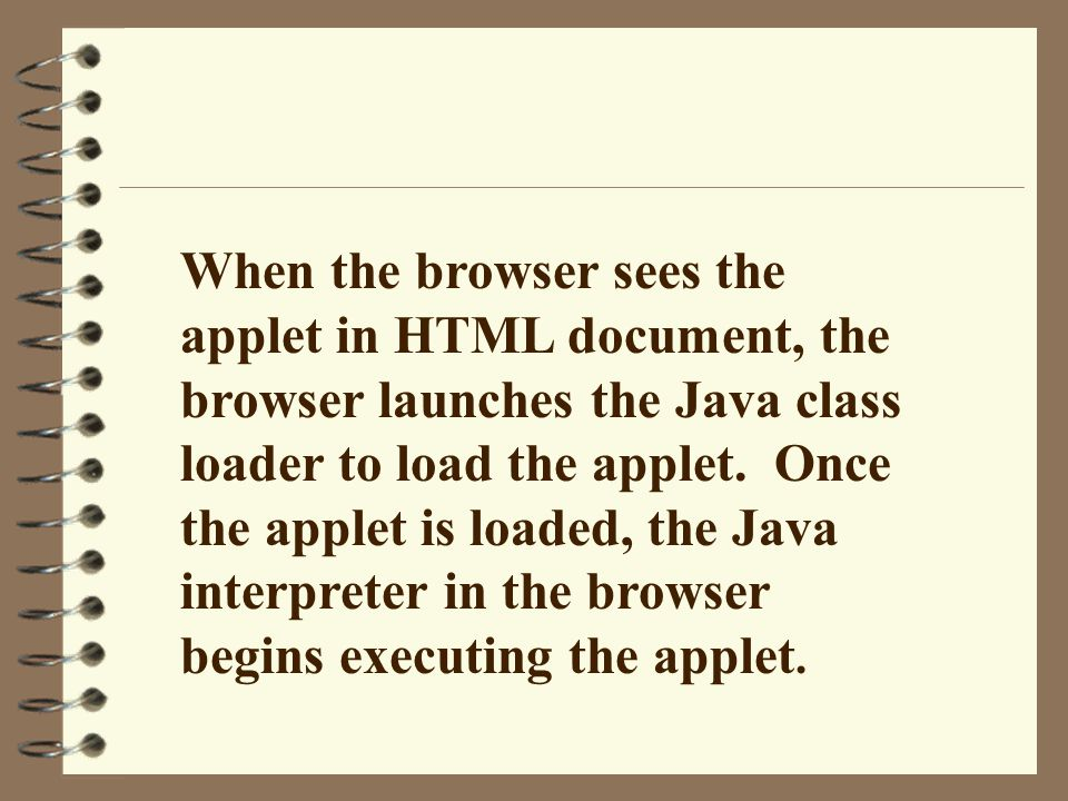 When the browser sees the applet in HTML document, the browser launches the Java class loader to load the applet.