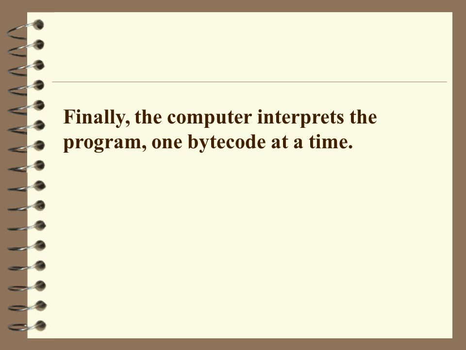Finally, the computer interprets the program, one bytecode at a time.