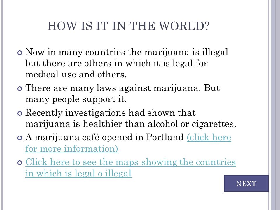 HOW IS IT IN THE WORLD Now in many countries the marijuana is illegal but there are others in which it is legal for medical use and others.