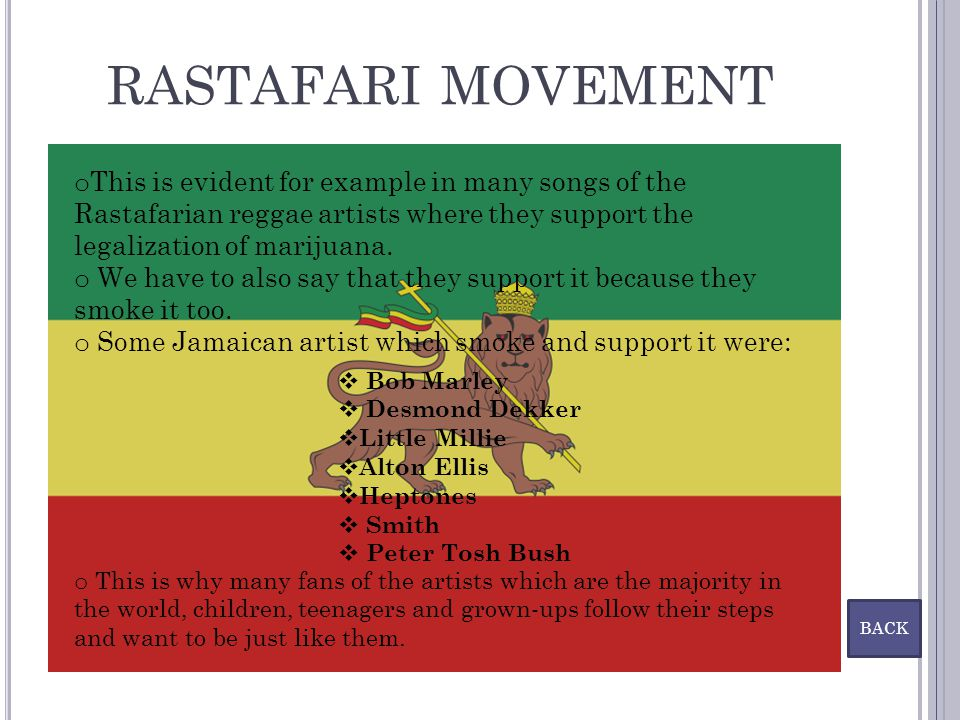 RASTAFARI MOVEMENT This is evident for example in many songs of the Rastafarian reggae artists where they support the legalization of marijuana.