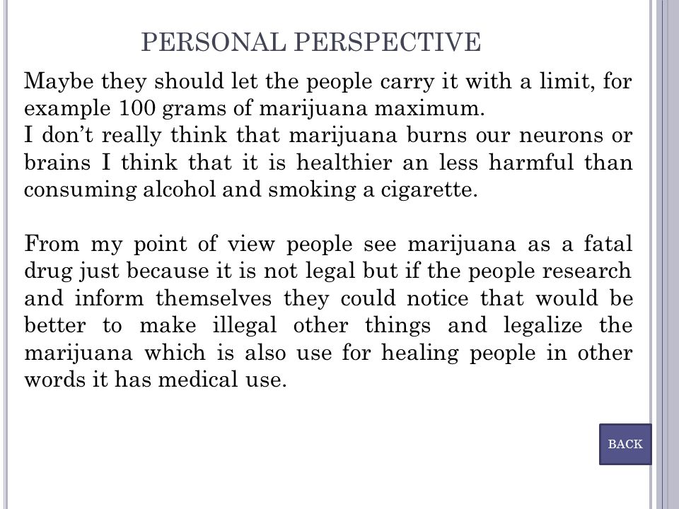 PERSONAL PERSPECTIVE Maybe they should let the people carry it with a limit, for example 100 grams of marijuana maximum.