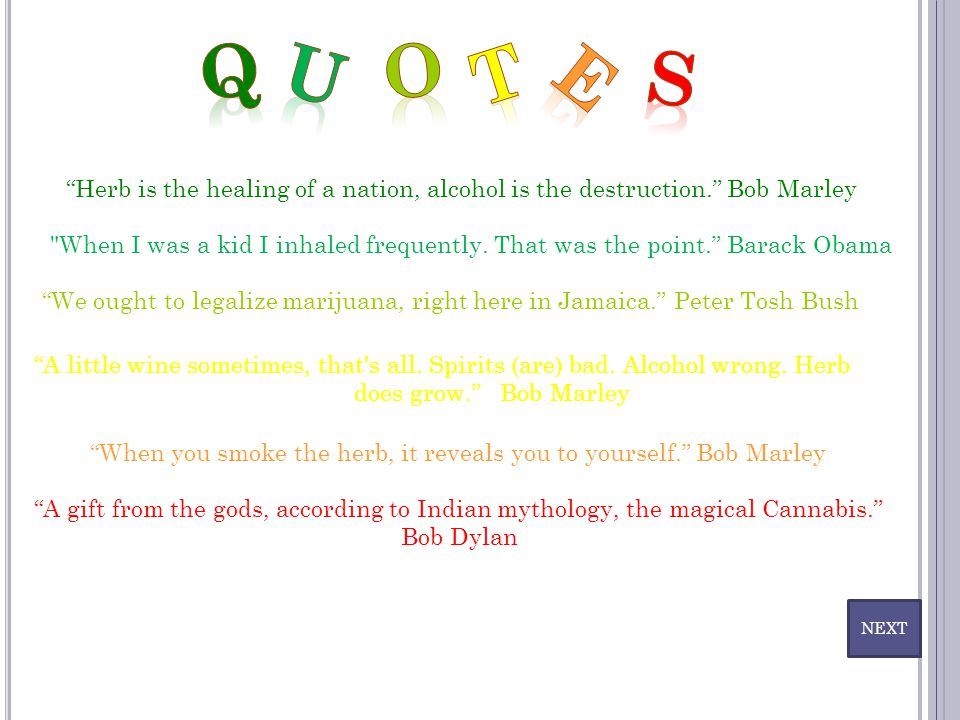 Q U. O. T. E. S. Herb is the healing of a nation, alcohol is the destruction. Bob Marley.