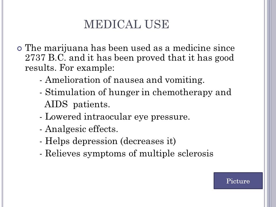 MEDICAL USE The marijuana has been used as a medicine since 2737 B.C. and it has been proved that it has good results. For example: