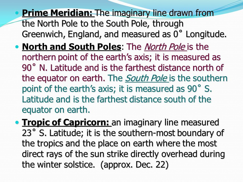 Prime Meridian: The imaginary line drawn from the North Pole to the South Pole, through Greenwich, England, and measured as 0˚ Longitude.