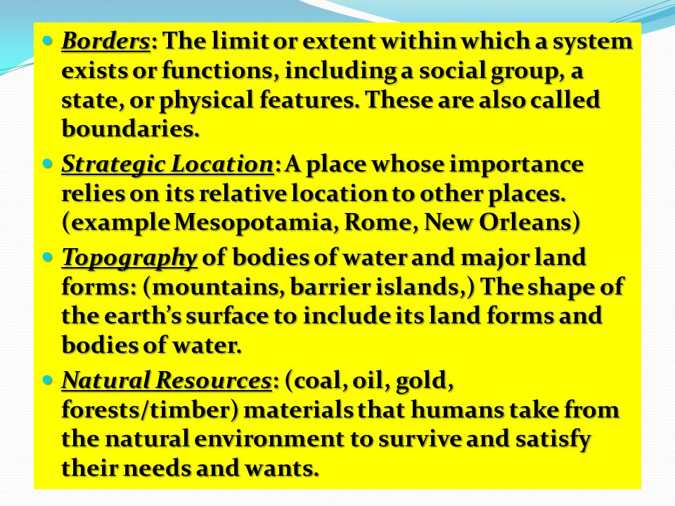Borders: The limit or extent within which a system exists or functions, including a social group, a state, or physical features. These are also called boundaries.